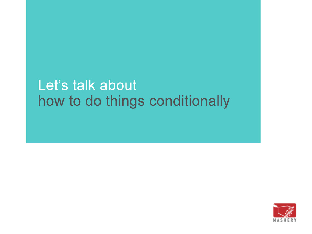 Let's talk about how to do things conditionally