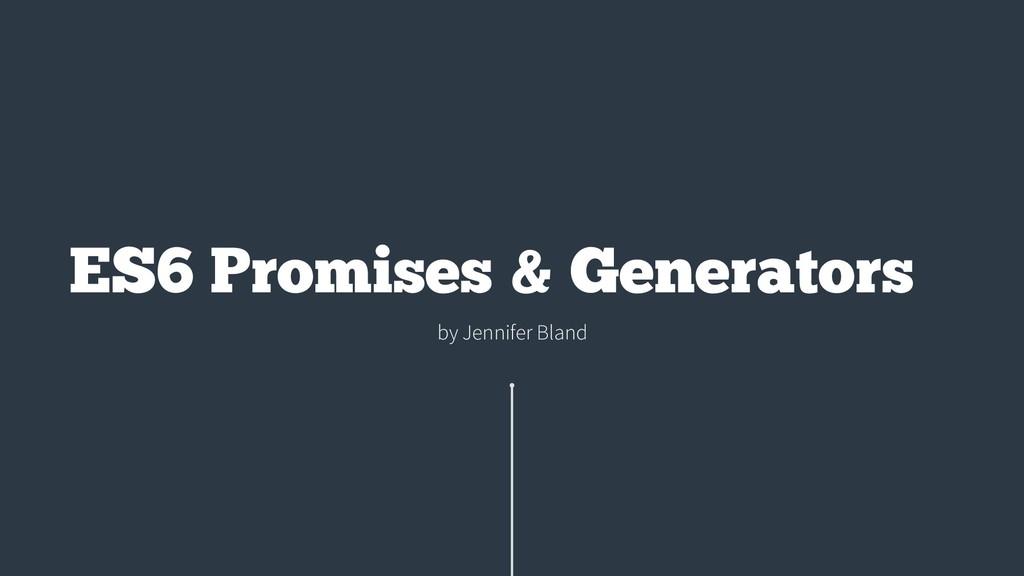 by Jennifer Bland ES6 Promises & Generators