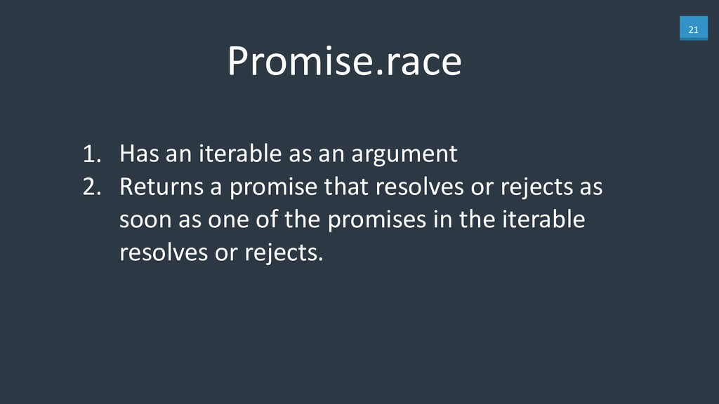 21 Promise.race 1. Has an iterable as an argume...