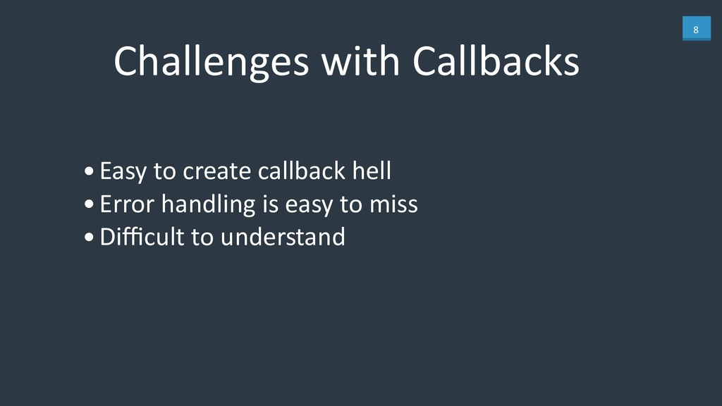 8 Challenges with Callbacks •Easy to create cal...