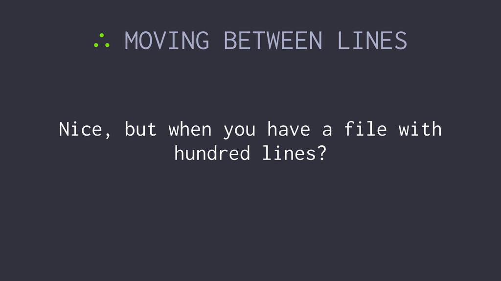 ∴ MOVING BETWEEN LINES Nice, but when you have ...