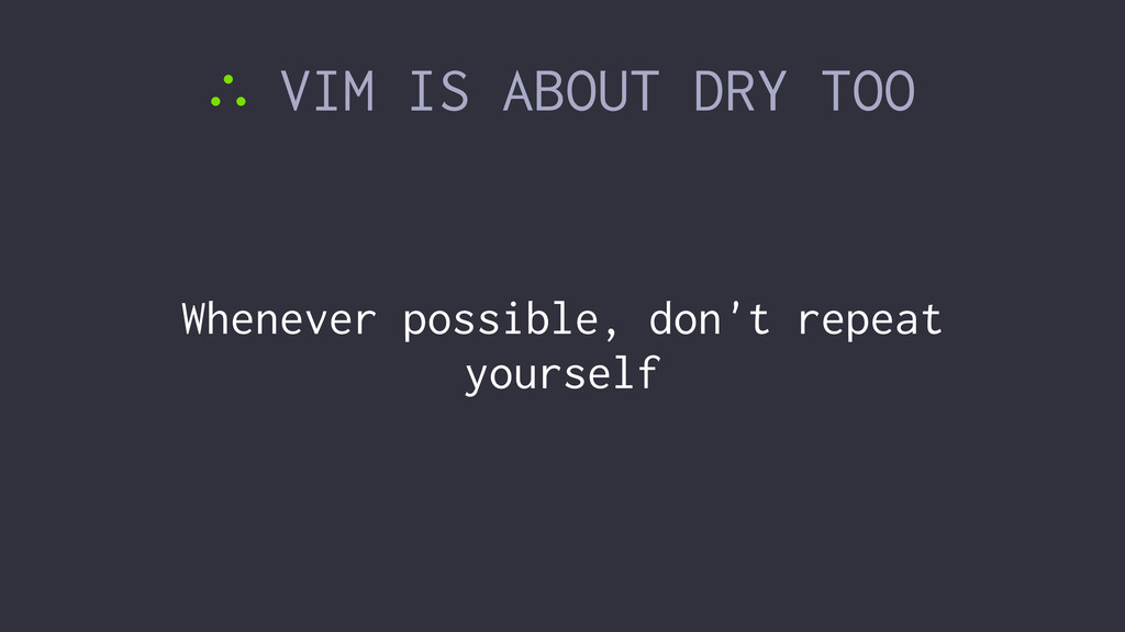 ∴ VIM IS ABOUT DRY TOO Whenever possible, don't...