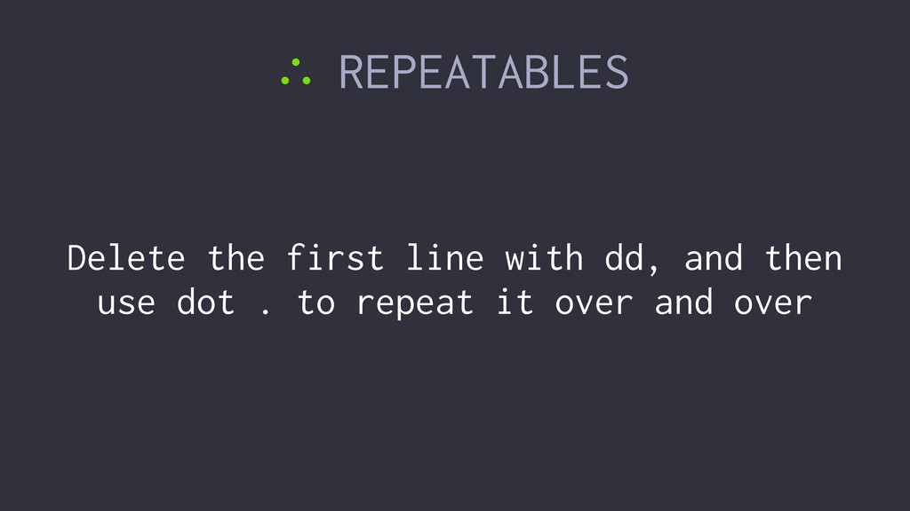 ∴ REPEATABLES Delete the first line with dd, an...
