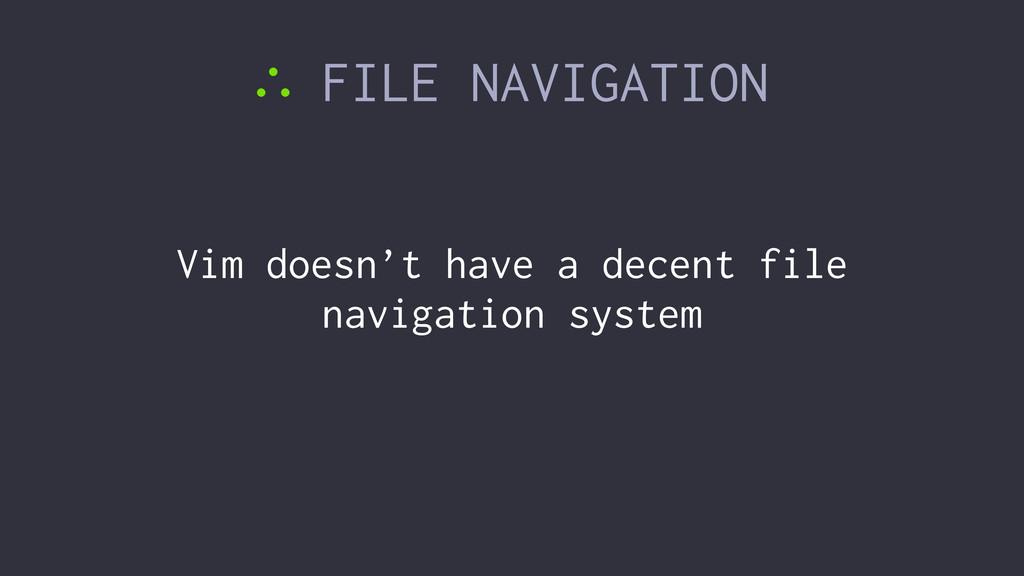 ∴ FILE NAVIGATION Vim doesn't have a decent fil...