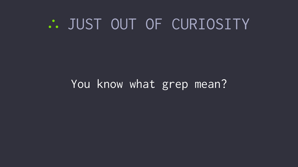 ∴ JUST OUT OF CURIOSITY You know what grep mean?