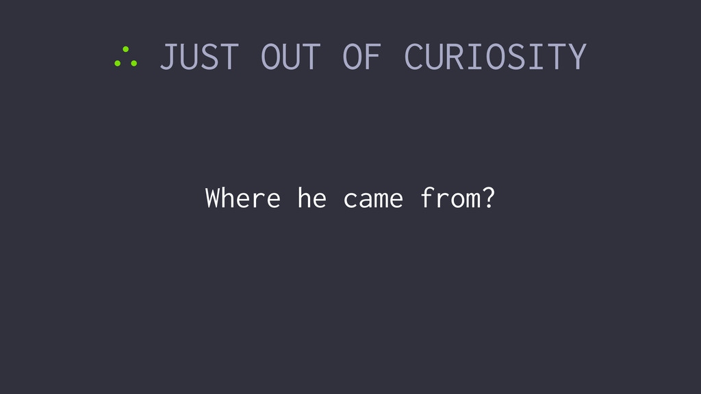 ∴ JUST OUT OF CURIOSITY Where he came from?