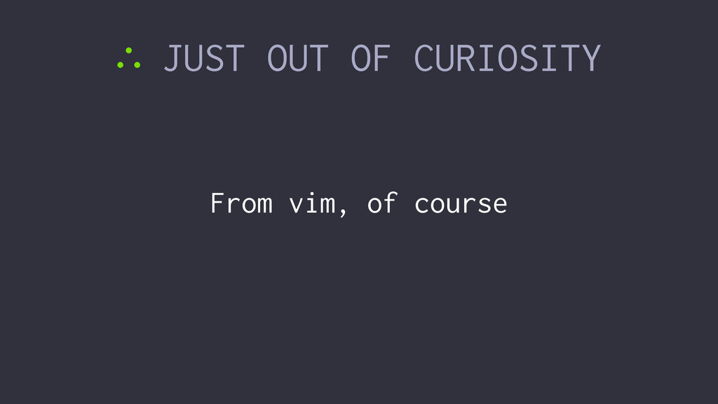 ∴ JUST OUT OF CURIOSITY From vim, of course
