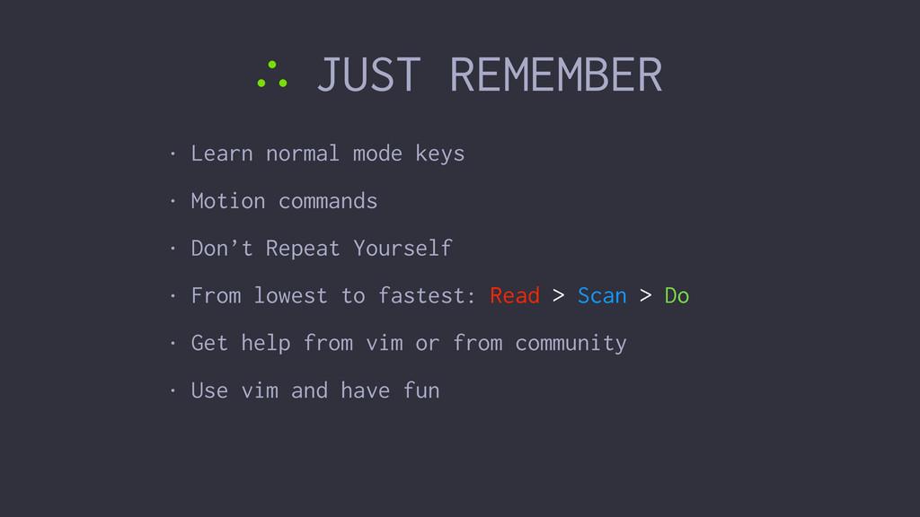 ∴ JUST REMEMBER • Learn normal mode keys • Moti...
