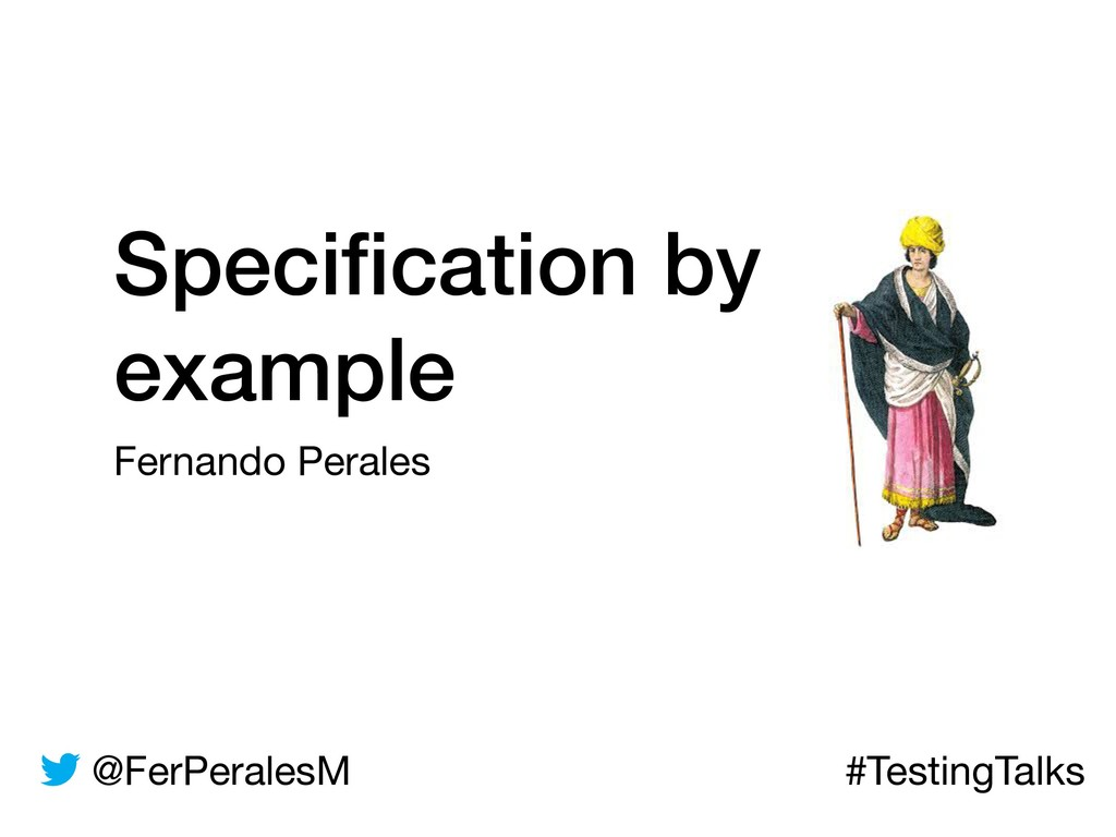 @FerPeralesM #TestingTalks Specification by exam...