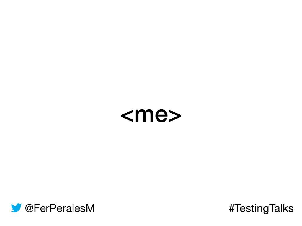 @FerPeralesM #TestingTalks <me>