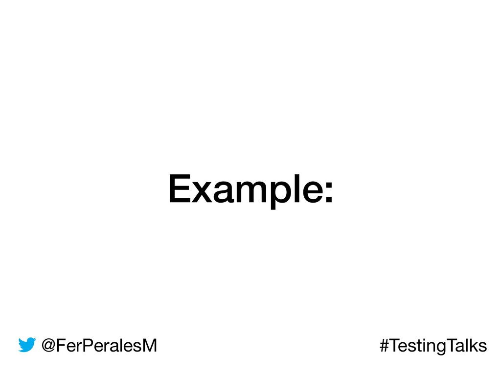 @FerPeralesM #TestingTalks Example: