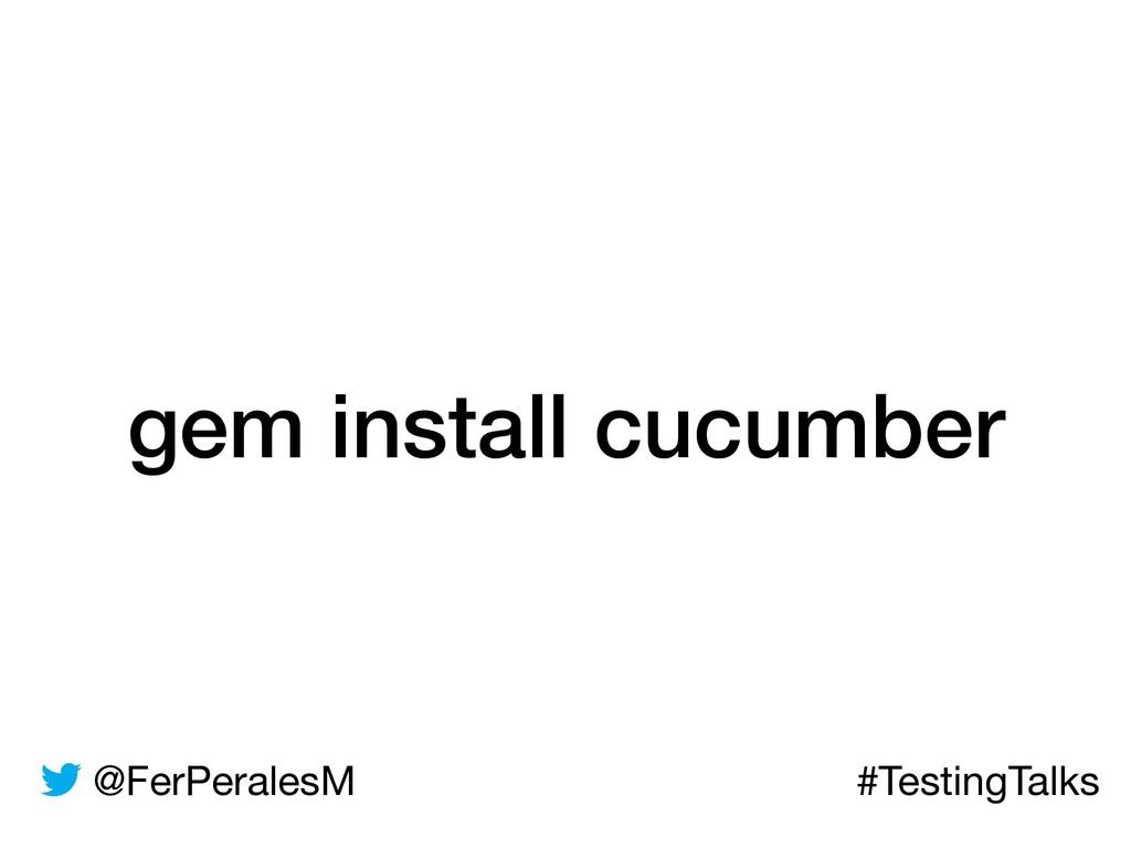 @FerPeralesM #TestingTalks gem install cucumber