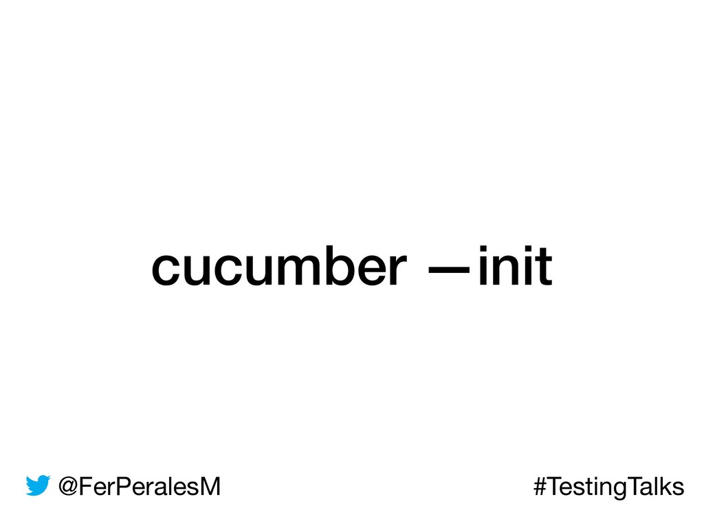 @FerPeralesM #TestingTalks cucumber —init