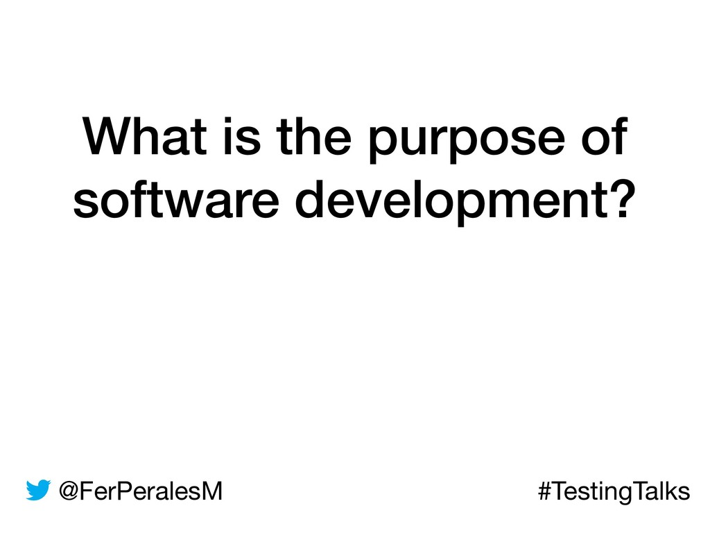 @FerPeralesM #TestingTalks What is the purpose ...