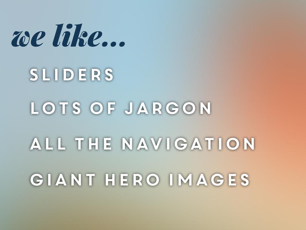 we like... Sliders lots of jargon all the navig...