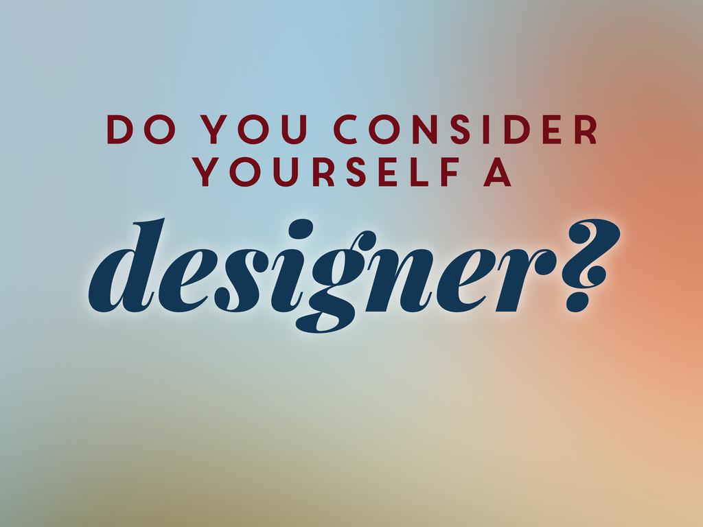 Do You Consider Yourself A designer?