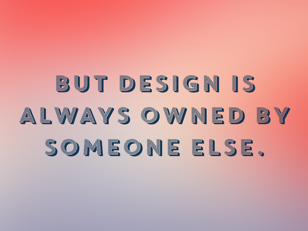 BUT DESIGN IS ALWAYS OWNED BY SOMEONE ELSE.