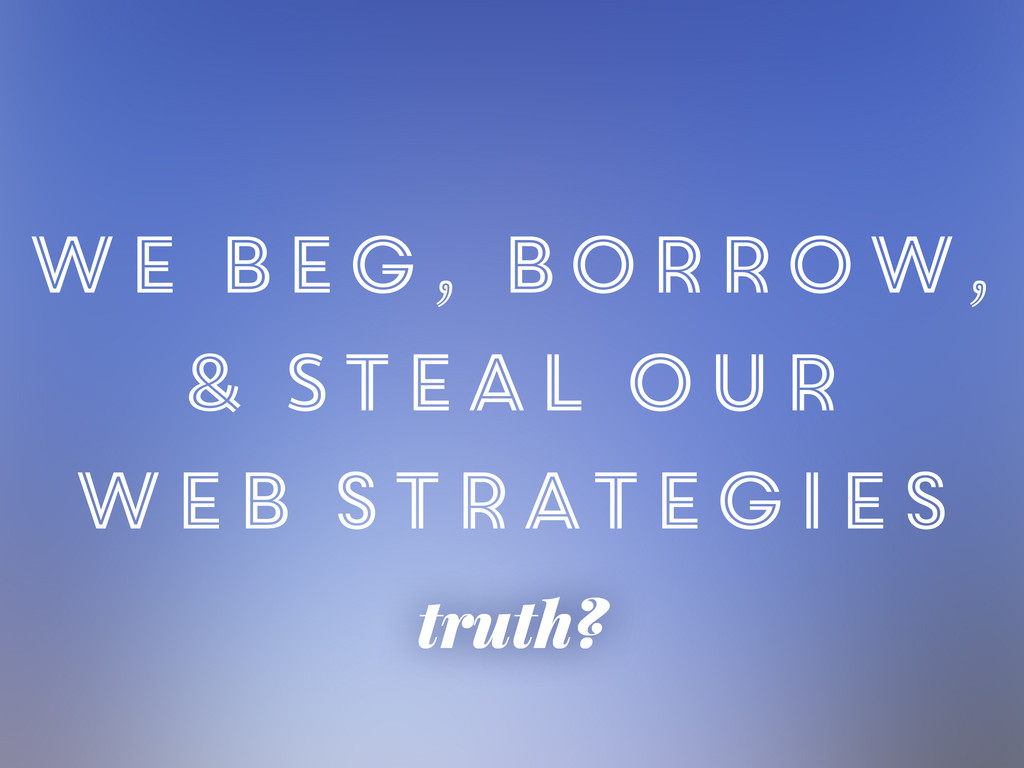 truth? we Beg, Borrow, & Steal our web strategi...