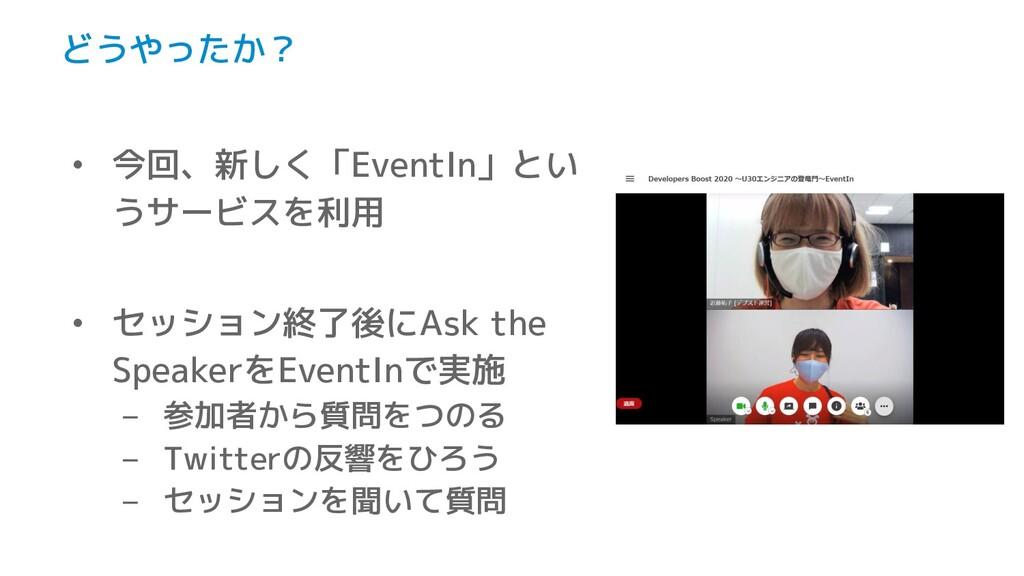 どうやったか? • 今回、新しく「EventIn」とい うサービスを利用 • セッション終了後...