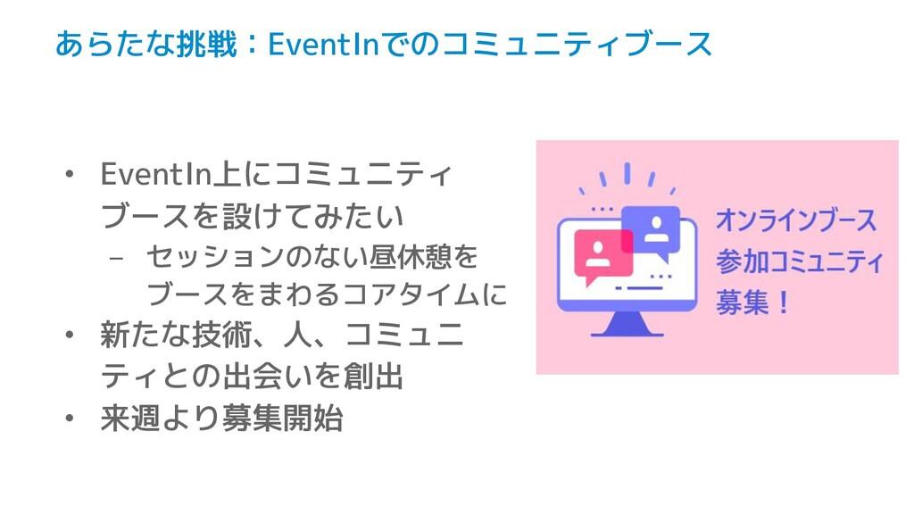 あらたな挑戦:EventInでのコミュニティブース • EventIn上にコミュニティ ブース...