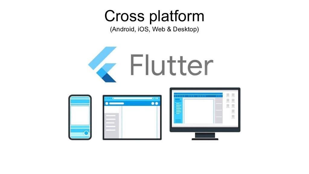 Cross platform (Android, iOS, Web & Desktop)