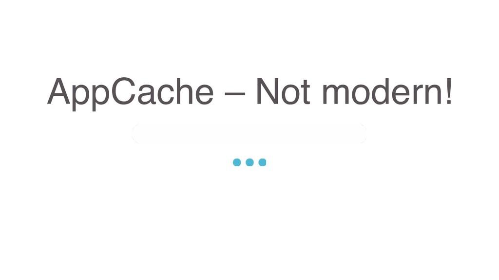 AppCache – Not modern! Sed ut perspiciatis unde...