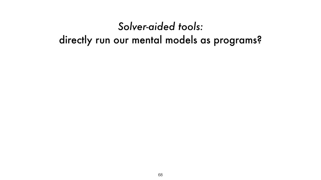 68 Solver-aided tools: directly run our mental ...