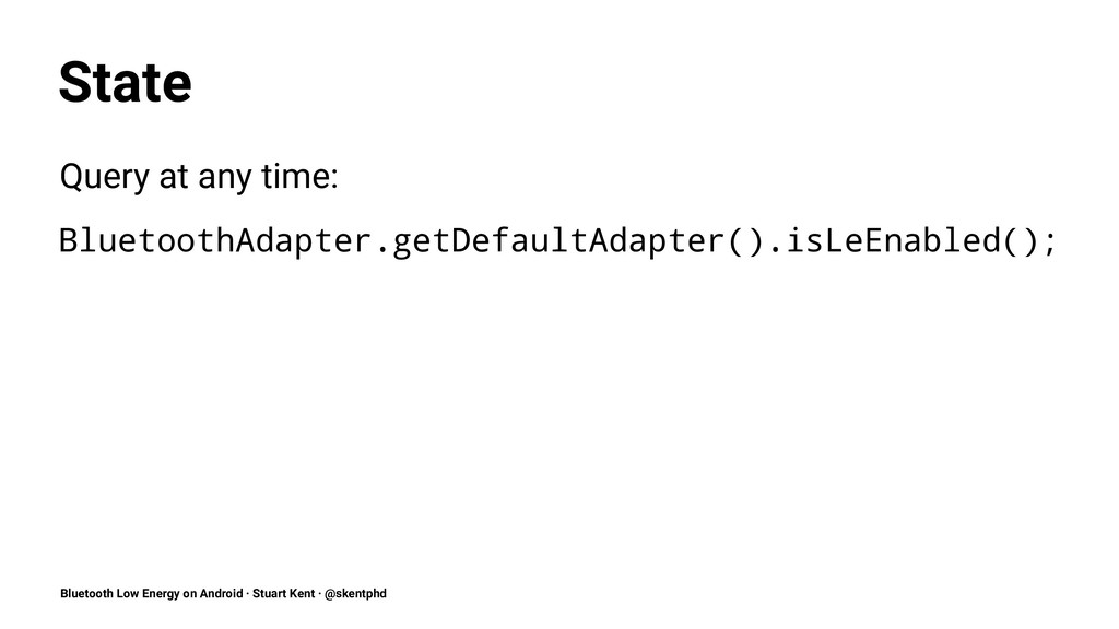 State Query at any time: BluetoothAdapter.getDe...