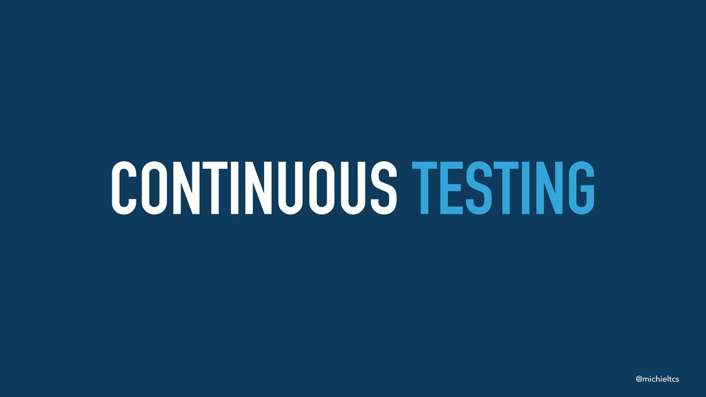 @michieltcs CONTINUOUS TESTING