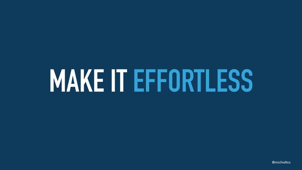 @michieltcs MAKE IT EFFORTLESS