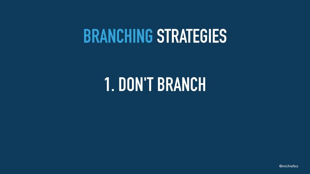 @michieltcs BRANCHING STRATEGIES 1. DON'T BRANCH