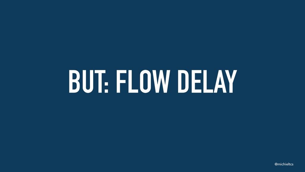 @michieltcs BUT: FLOW DELAY