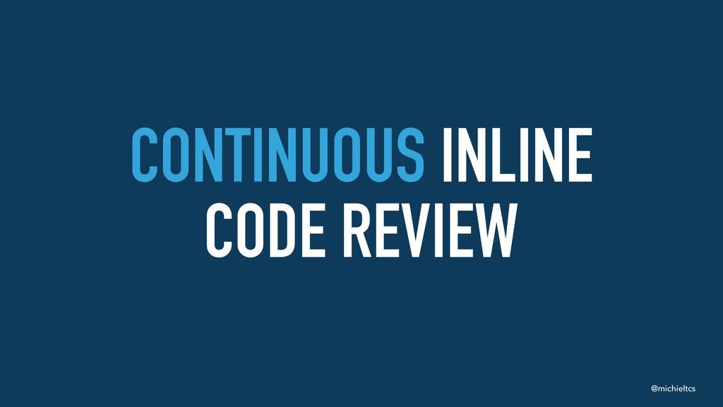 @michieltcs CONTINUOUS INLINE CODE REVIEW