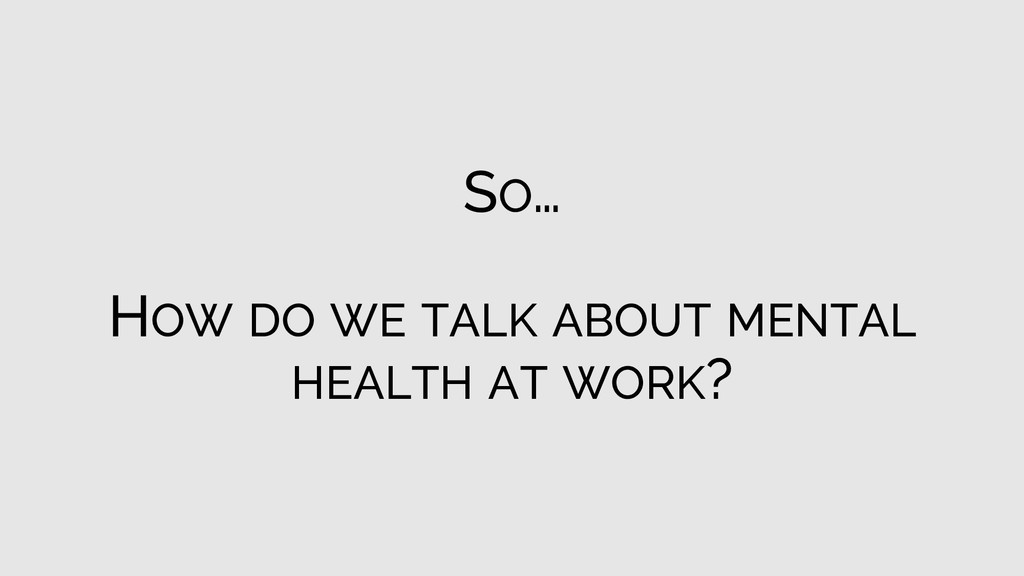 SO… HOW DO WE TALK ABOUT MENTAL HEALTH AT WORK?