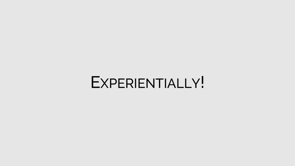 EXPERIENTIALLY!