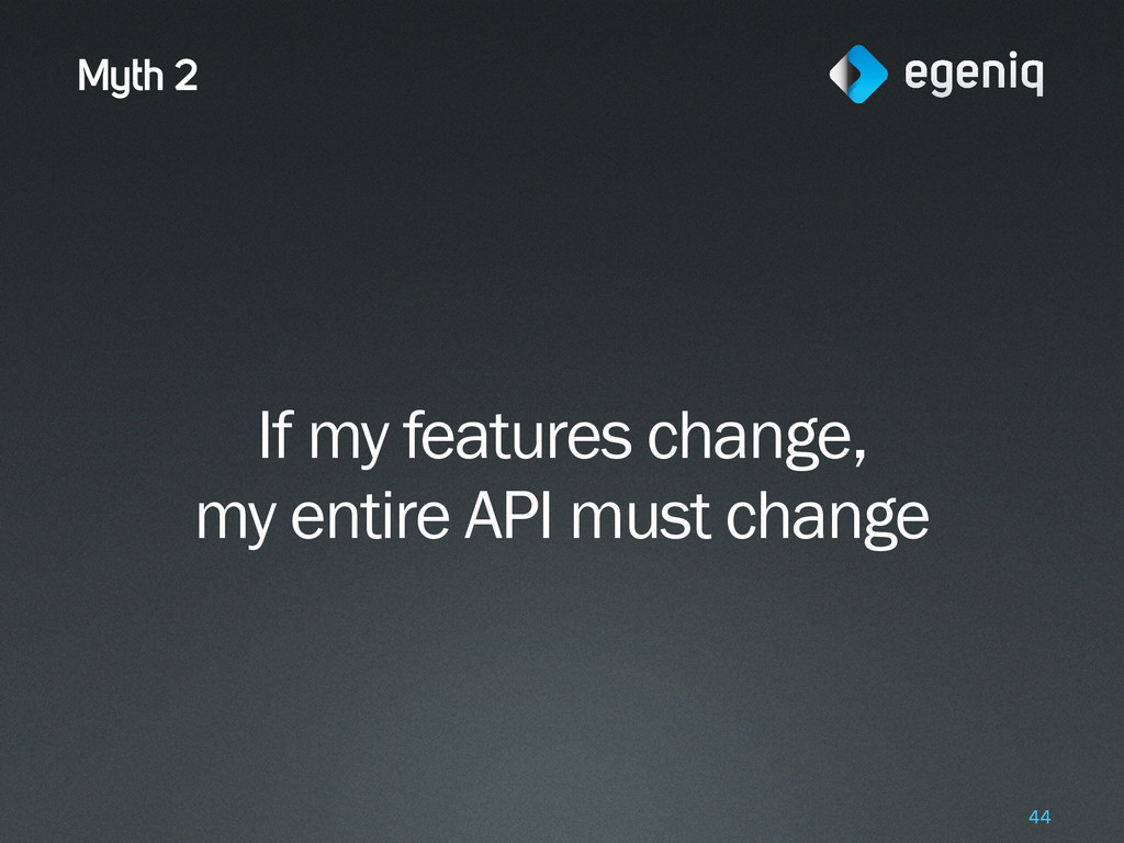 Myth 2 If my features change, my entire API mus...