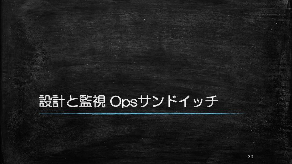設計と監視 Opsサンドイッチ 39