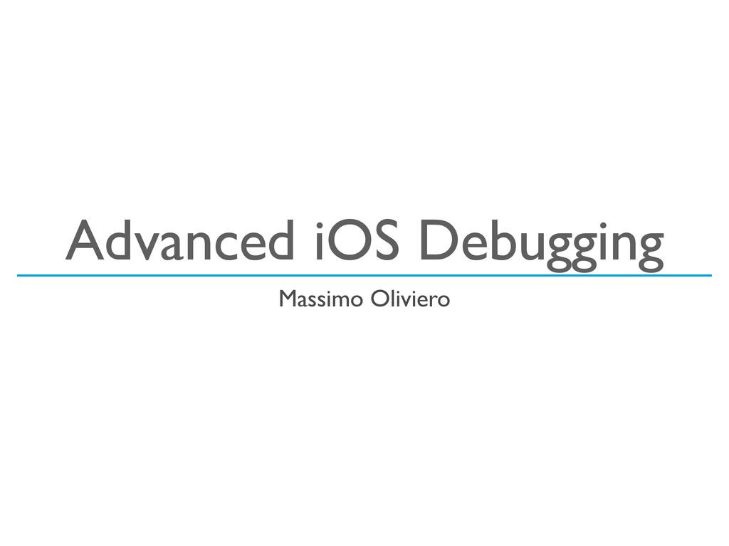 Advanced iOS Debugging Massimo Oliviero
