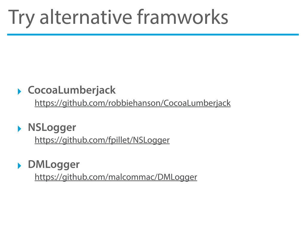 Try alternative framworks ‣ CocoaLumberjack htt...