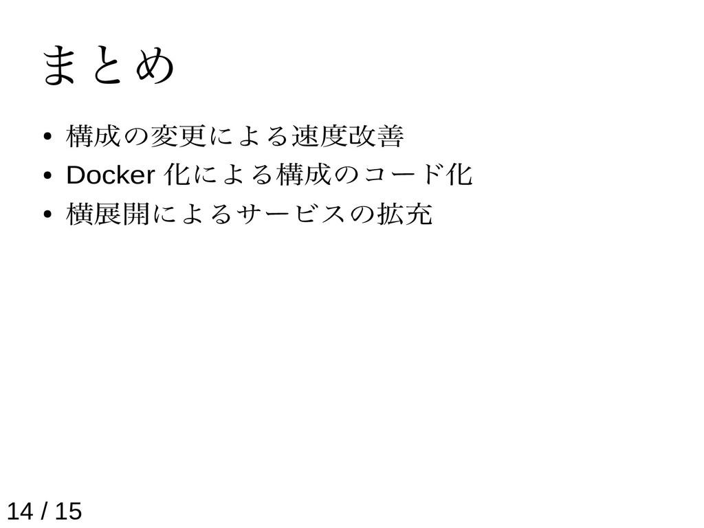 まとめ ● 構成の変更による速度改善 ● Docker 化による構成のコード化 ● 横展開によ...