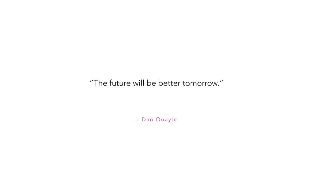 "– D a n Q u a y l e ""The future will be better ..."