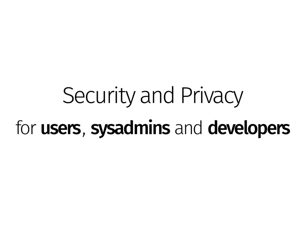 Security and Privacy for users, sysadmins and d...