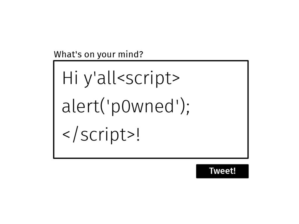Hi y'all<script> alert('p0wned'); </script>! Tw...