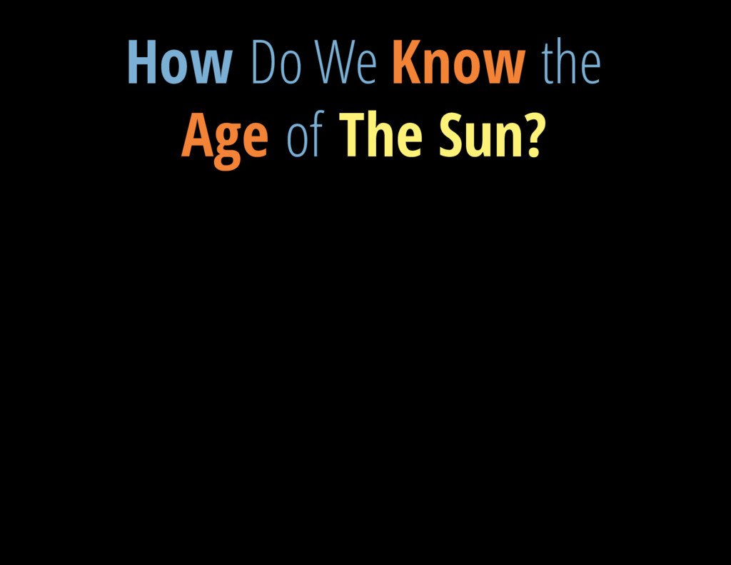 V = 13.3 mag How Do We Know the Age of The Sun?