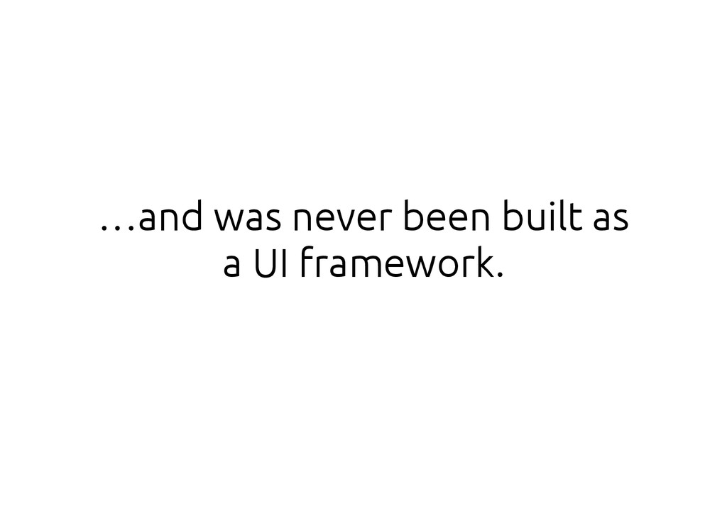 …and was never been built as a UI framework.