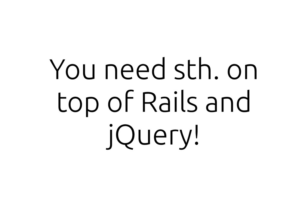 You need sth. on top of Rails and jQuery!