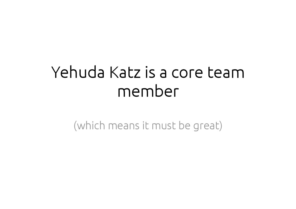 Yehuda Katz is a core team member (which means ...