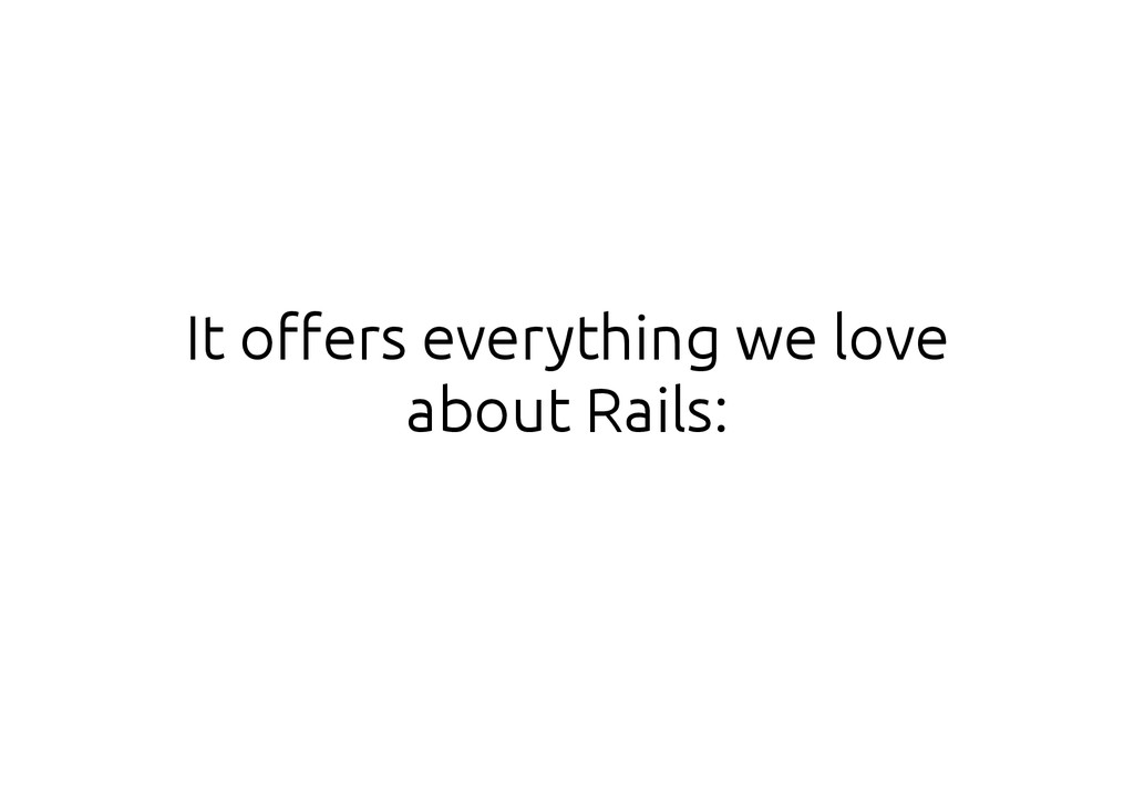 It offers everything we love about Rails: