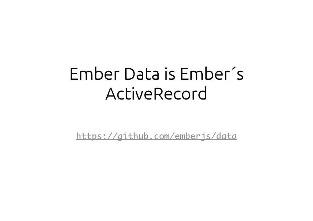 Ember Data is Ember´s ActiveRecord https://gith...