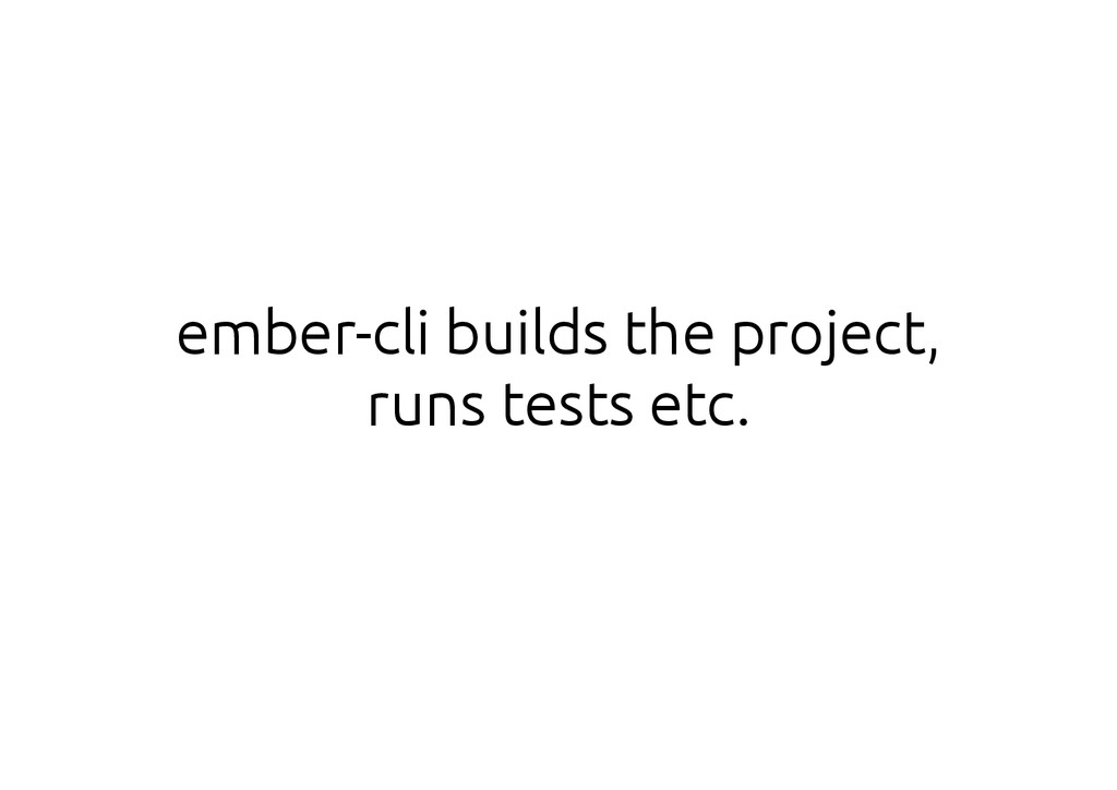 ember-cli builds the project, runs tests etc.